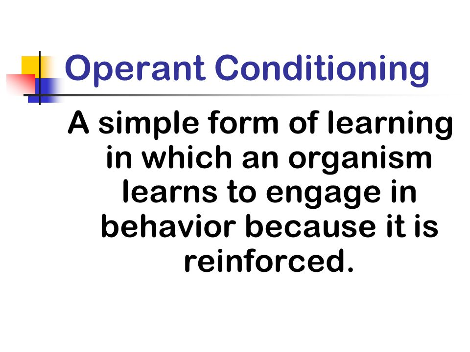 Operant Conditioning A simple form of learning in which an organism learns to engage in behavior because it is reinforced.