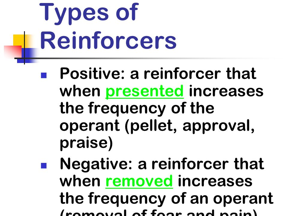 Types of Reinforcers Positive: a reinforcer that when presented increases the frequency of the operant (pellet, approval, praise)