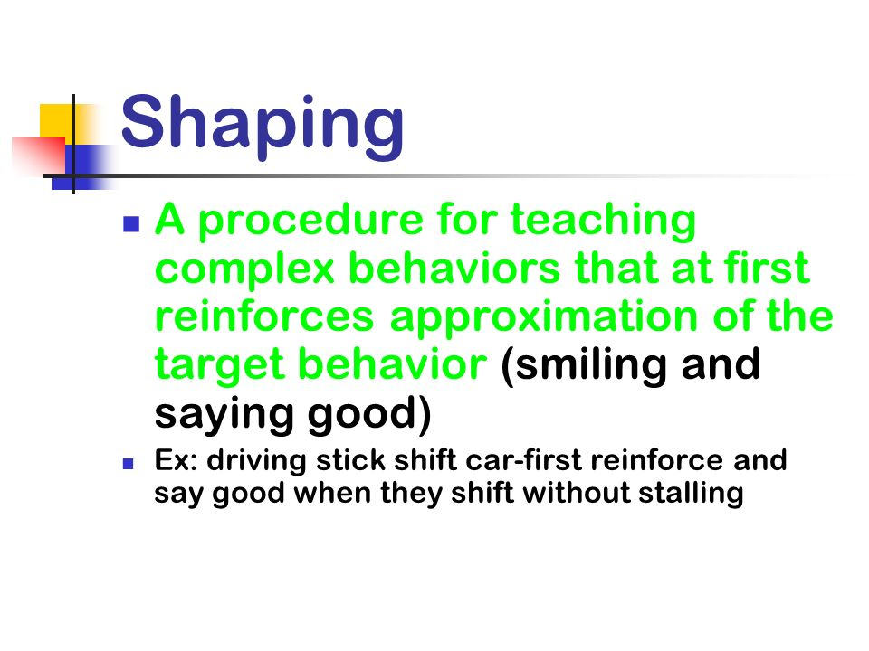Shaping A procedure for teaching complex behaviors that at first reinforces approximation of the target behavior (smiling and saying good)