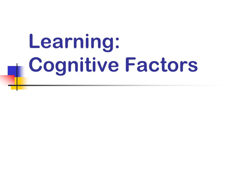 Learning: Cognitive Factors