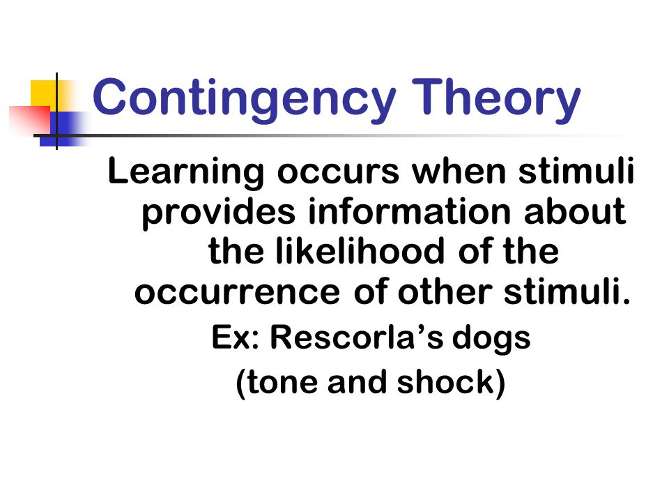Contingency Theory Learning occurs when stimuli provides information about the likelihood of the occurrence of other stimuli.