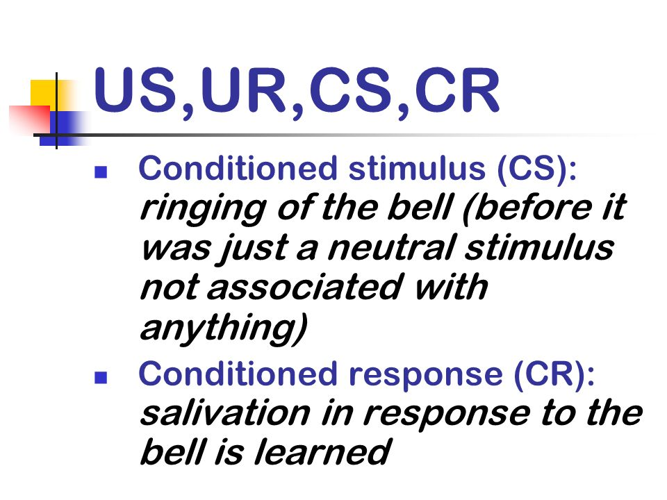US,UR,CS,CR Conditioned stimulus (CS): ringing of the bell (before it was just a neutral stimulus not associated with anything)