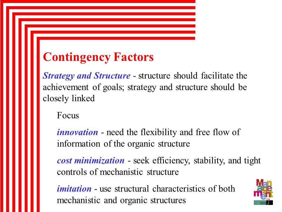 Contingency Factors Strategy and Structure - structure should facilitate the achievement of goals; strategy and structure should be closely linked.