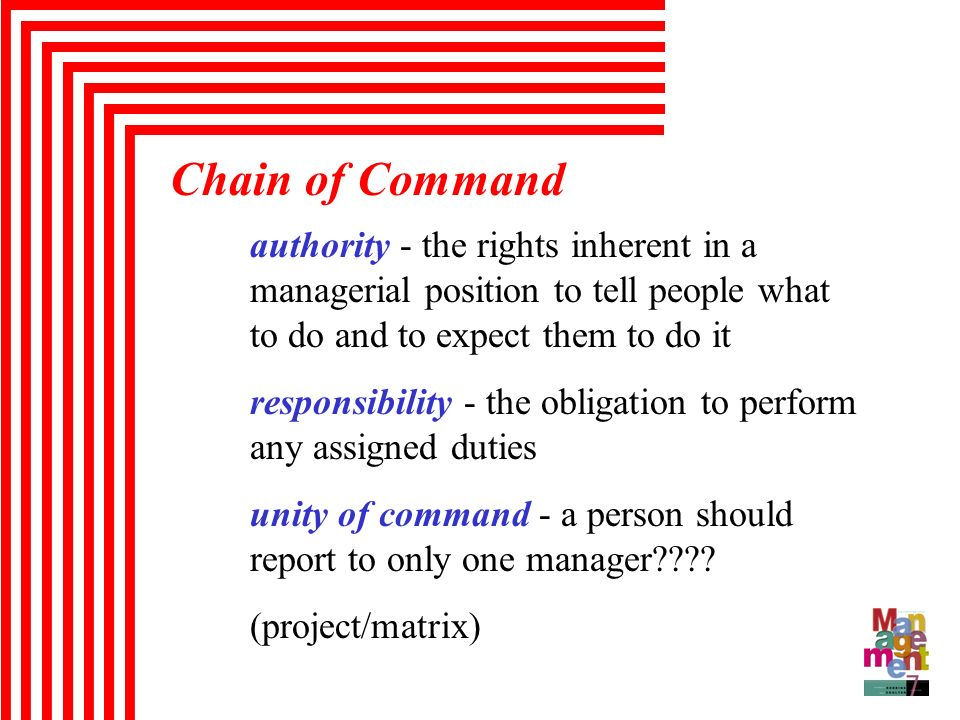 Chain of Command authority - the rights inherent in a managerial position to tell people what to do and to expect them to do it.