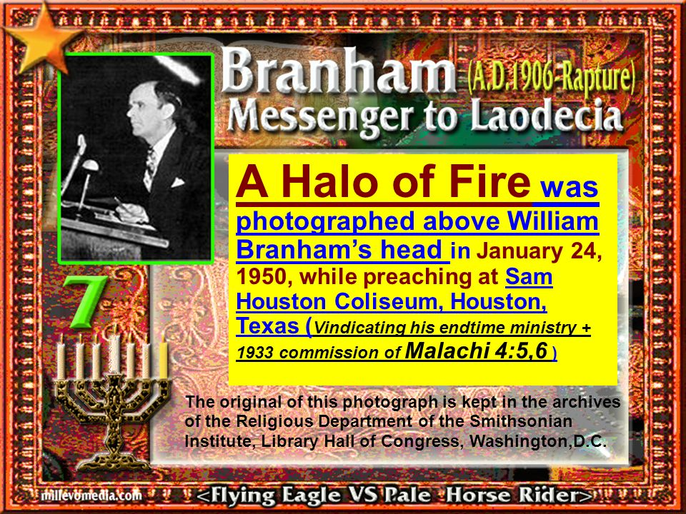 A Halo of Fire was photographed above William Branham's head in January 24, 1950, while preaching at Sam Houston Coliseum, Houston, Texas (Vindicating his endtime ministry commission of Malachi 4:5,6 )