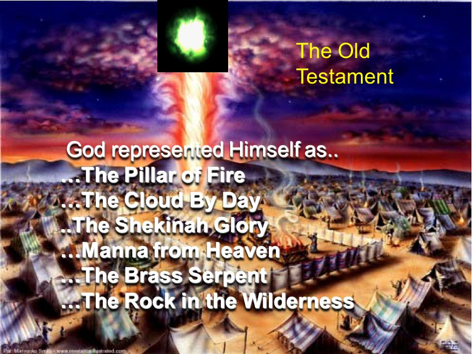 The Old Testament God represented Himself as.. …The Pillar of Fire …The Cloud By Day ..The Shekinah Glory.