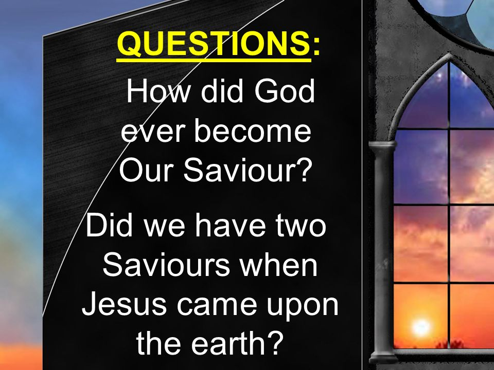 QUESTIONS: How did God. ever become. Our Saviour Did we have two. Saviours when. Jesus came upon.