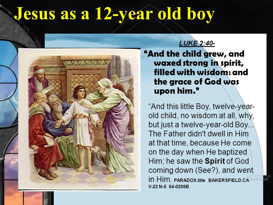 Jesus as a 12-year old boy LUKE 2:40- And the child grew, and waxed strong in spirit, filled with wisdom: and the grace of God was upon him.