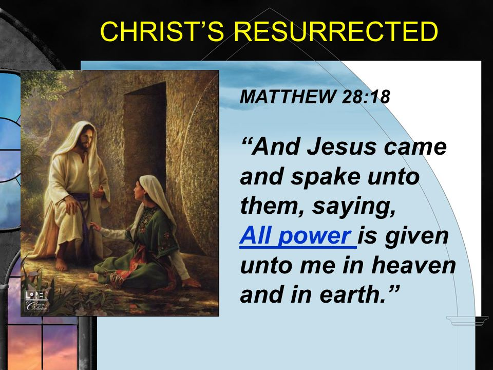 CHRIST'S RESURRECTED MATTHEW 28:18.