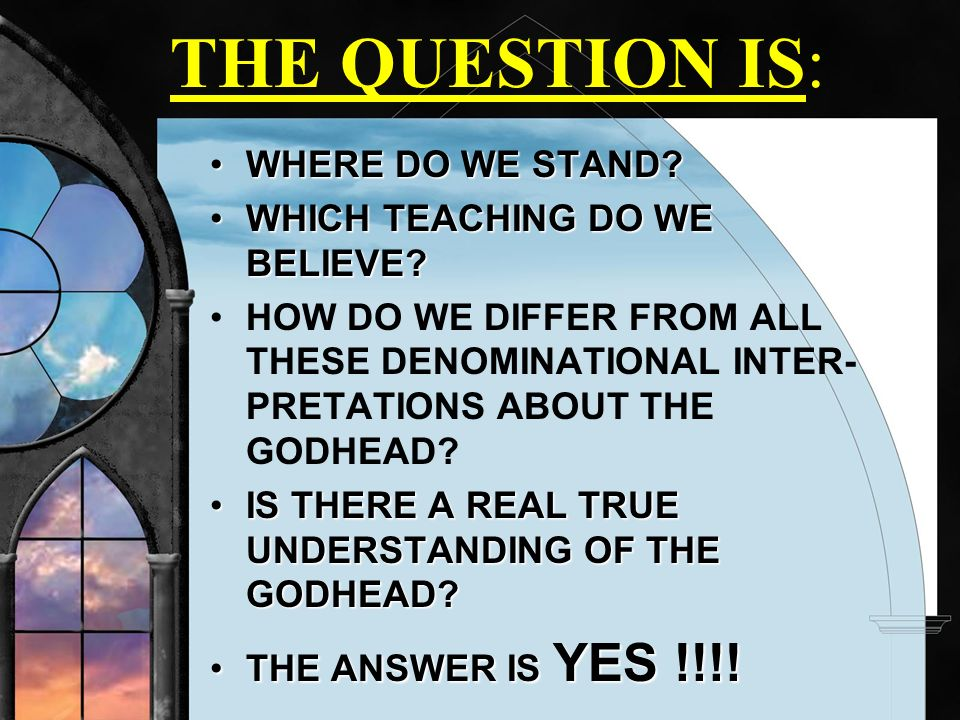 THE QUESTION IS: WHERE DO WE STAND WHICH TEACHING DO WE BELIEVE