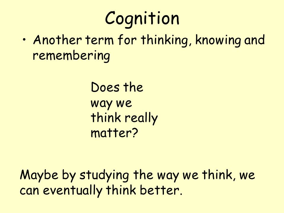 Cognition Another term for thinking, knowing and remembering