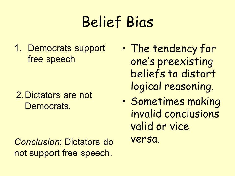 Belief Bias Democrats support free speech. The tendency for one's preexisting beliefs to distort logical reasoning.