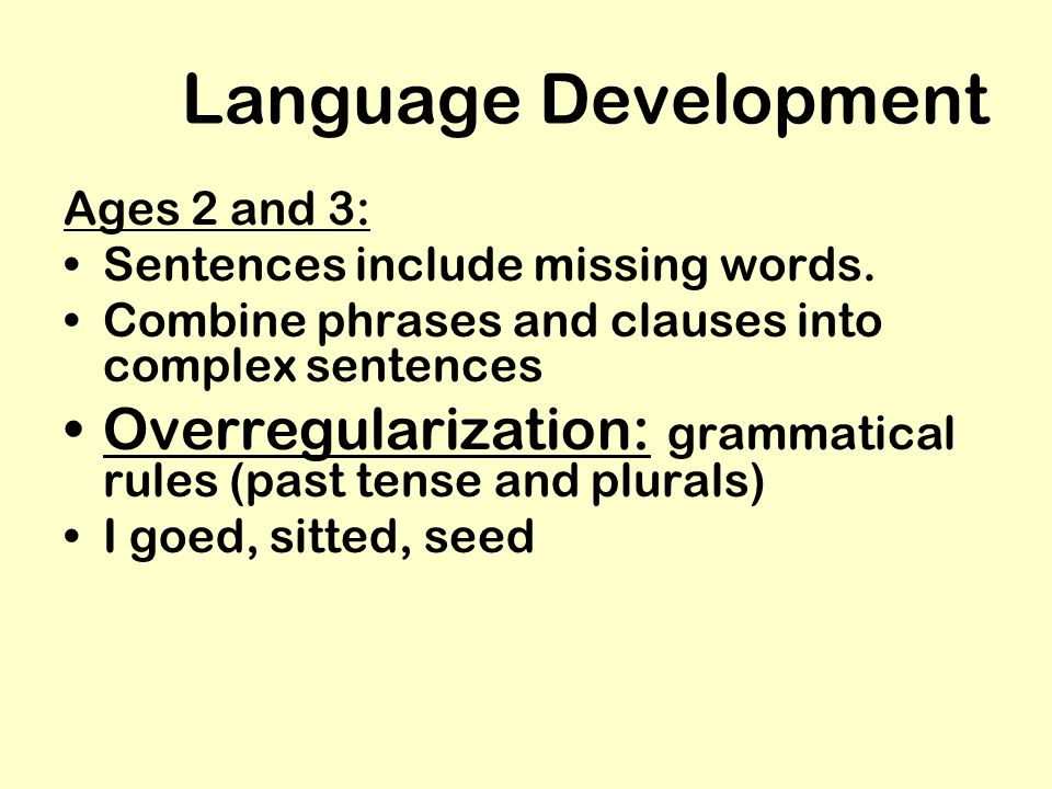 Language Development Ages 2 and 3: Sentences include missing words. Combine phrases and clauses into complex sentences.