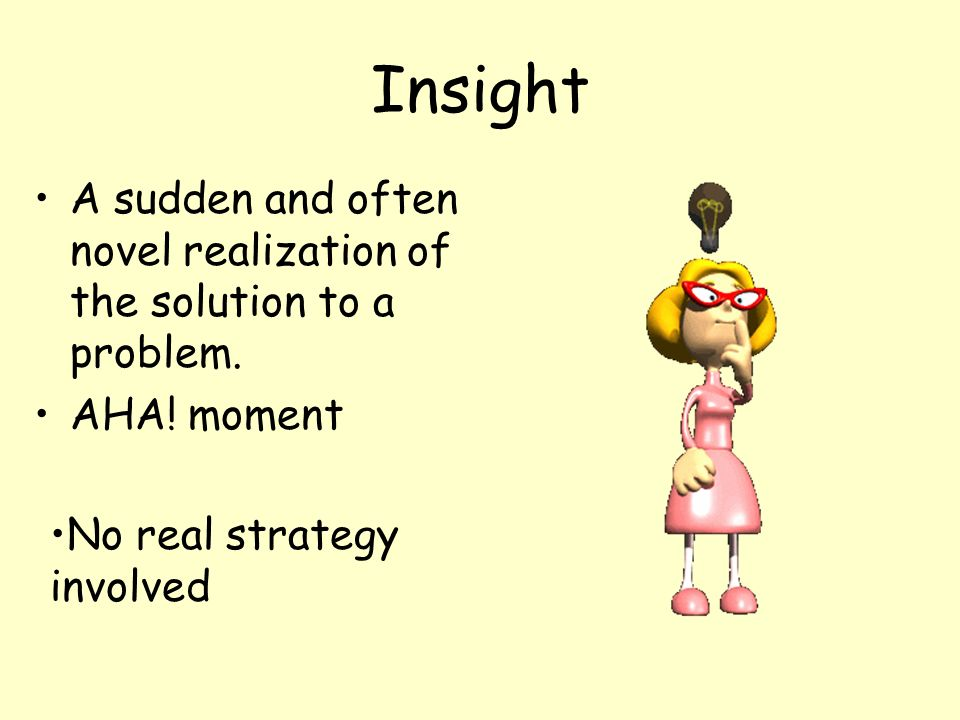 Insight A sudden and often novel realization of the solution to a problem.