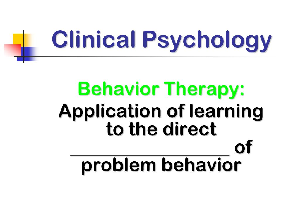 Clinical Psychology Behavior Therapy: Application of learning to the direct _________________ of problem behavior.