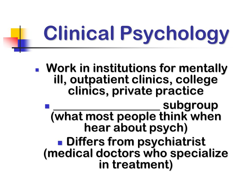 Clinical Psychology Work in institutions for mentally ill, outpatient clinics, college clinics, private practice.