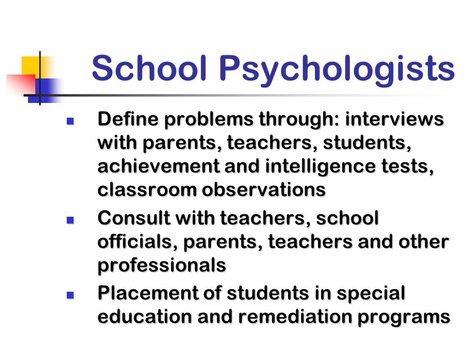 School Psychologists Define problems through: interviews with parents, teachers, students, achievement and intelligence tests, classroom observations.