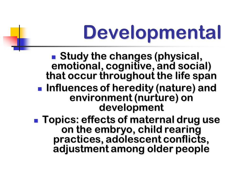 Developmental Study the changes (physical, emotional, cognitive, and social) that occur throughout the life span.