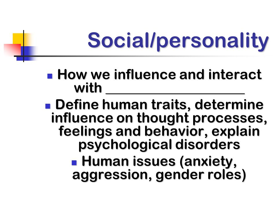 Social/personality How we influence and interact with ____________________.