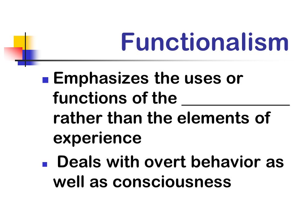 Functionalism Emphasizes the uses or functions of the _____________ rather than the elements of experience.