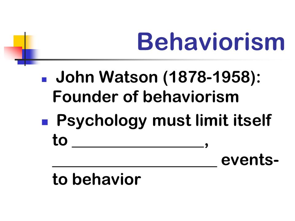 Behaviorism John Watson (1878-1958): Founder of behaviorism.
