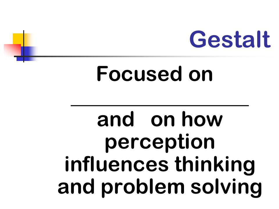 Gestalt Focused on _________________ and on how perception influences thinking and problem solving.