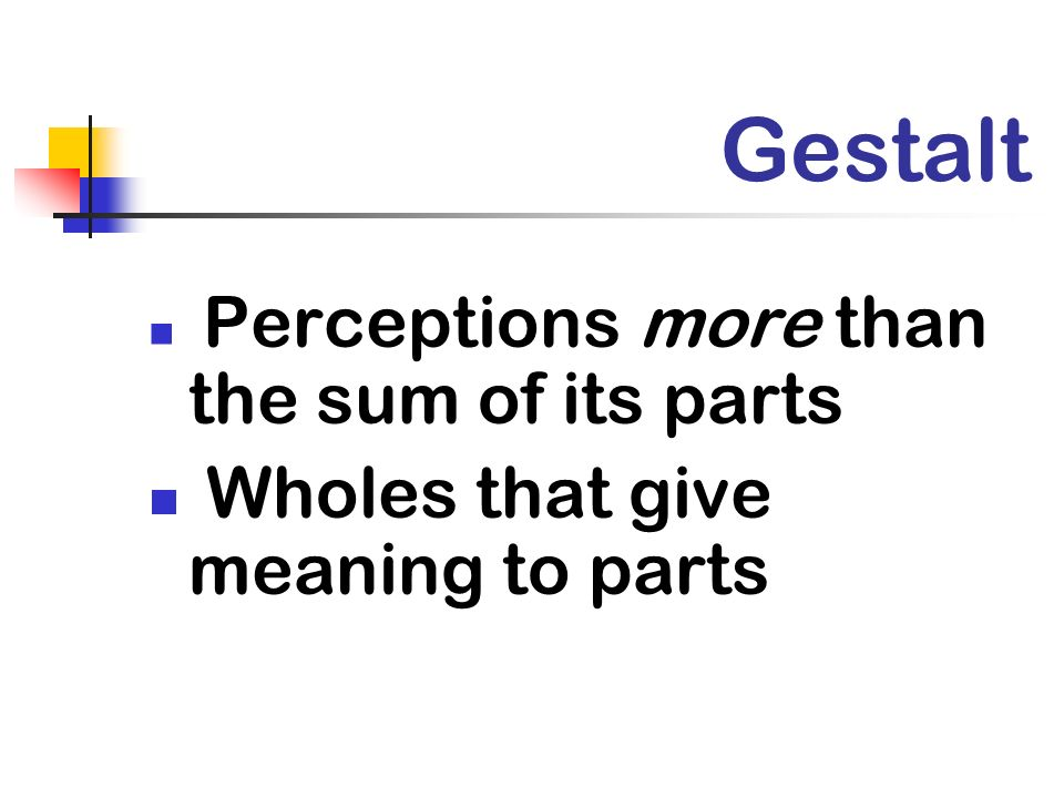Gestalt Wholes that give meaning to parts