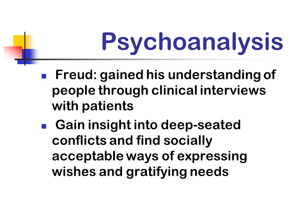 Psychoanalysis Freud: gained his understanding of people through clinical interviews with patients.