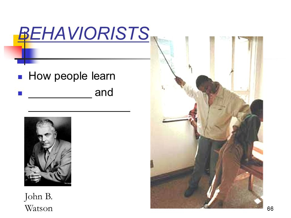 BEHAVIORISTS How people learn __________ and ________________