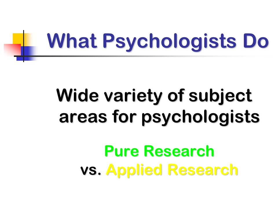 What Psychologists Do Wide variety of subject areas for psychologists