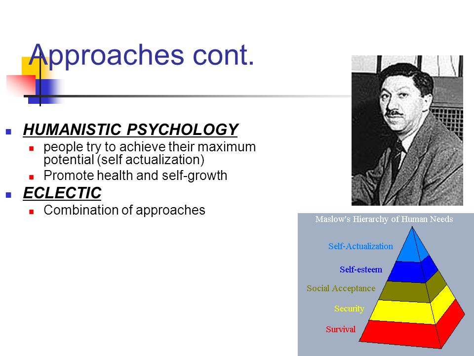 Approaches cont. HUMANISTIC PSYCHOLOGY ECLECTIC