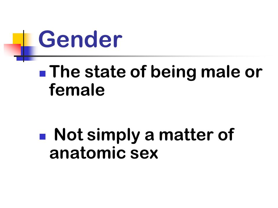 Gender The state of being male or female