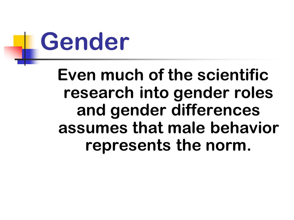 Gender Even much of the scientific research into gender roles and gender differences assumes that male behavior represents the norm.