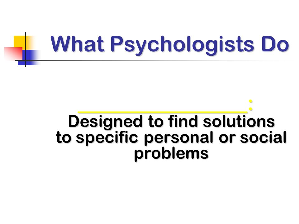 What Psychologists Do _________________: Designed to find solutions to specific personal or social problems.
