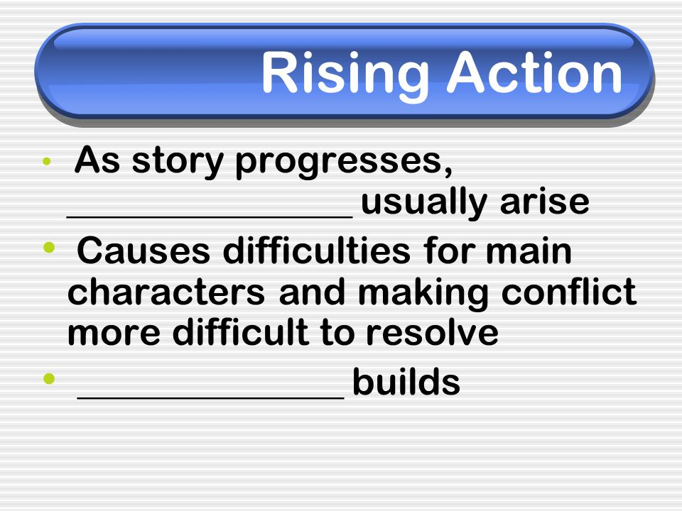 Rising Action As story progresses, _______________ usually arise.