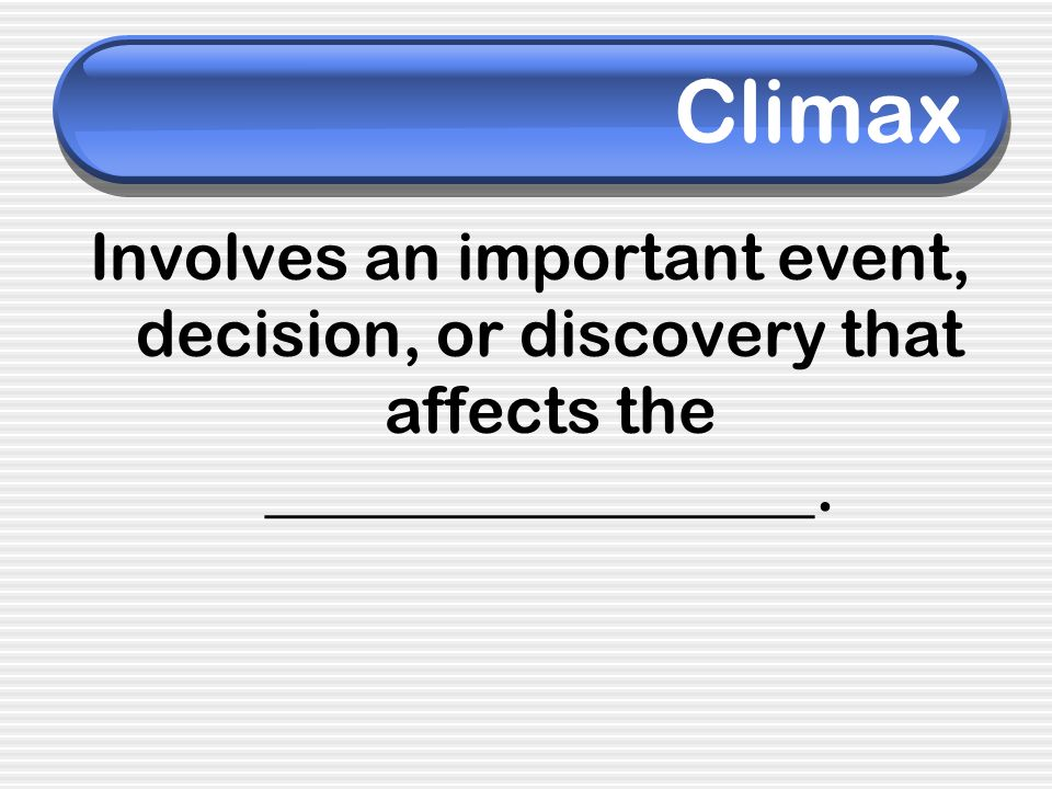 Climax Involves an important event, decision, or discovery that affects the _________________.