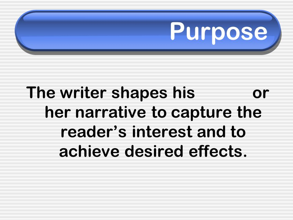 Purpose The writer shapes his or her narrative to capture the reader's interest and to achieve desired effects.