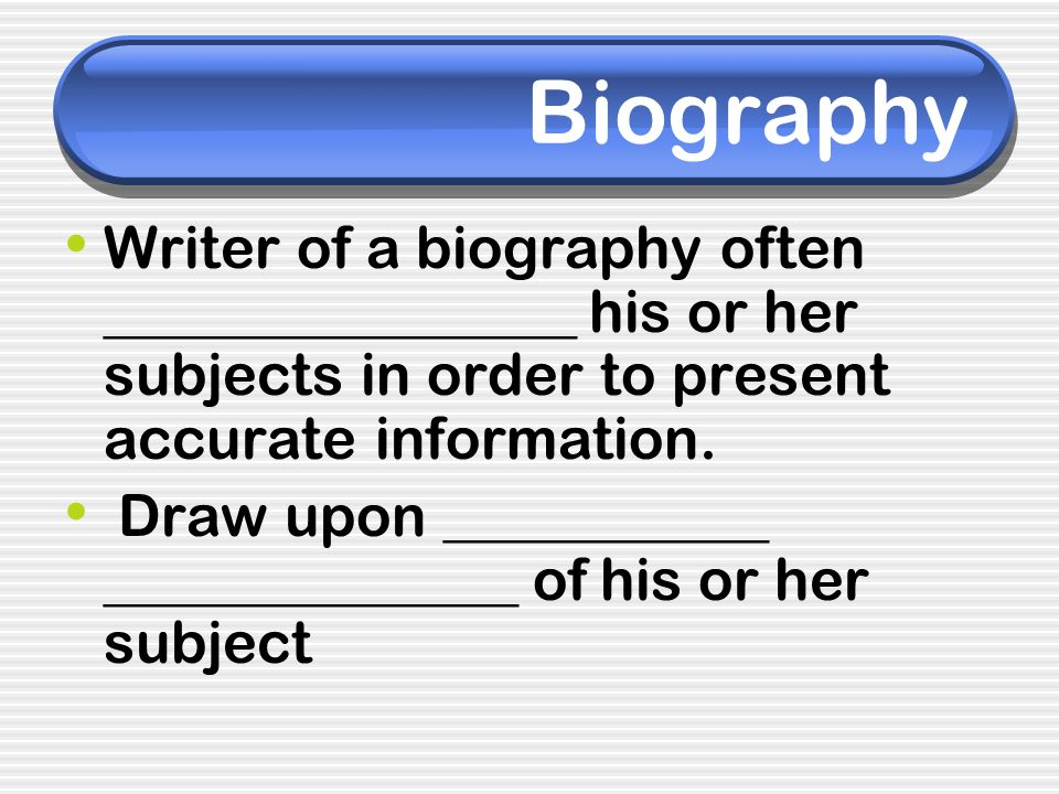 Biography Writer of a biography often ________________ his or her subjects in order to present accurate information.