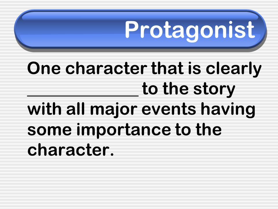 Protagonist One character that is clearly _____________ to the story with all major events having some importance to the character.