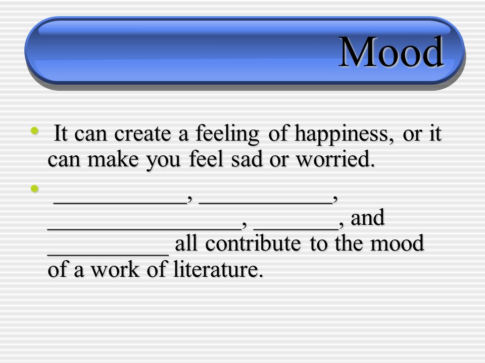 Mood It can create a feeling of happiness, or it can make you feel sad or worried.