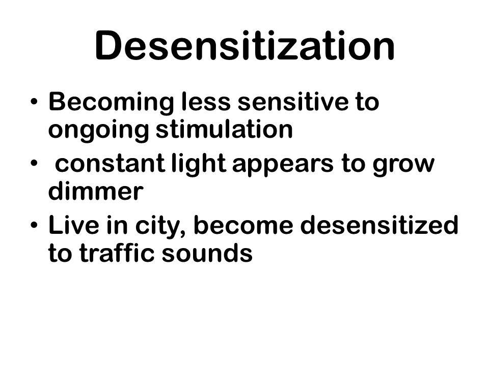 Desensitization Becoming less sensitive to ongoing stimulation