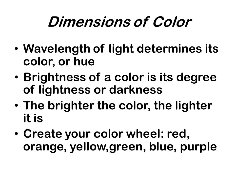 Dimensions of Color Wavelength of light determines its color, or hue