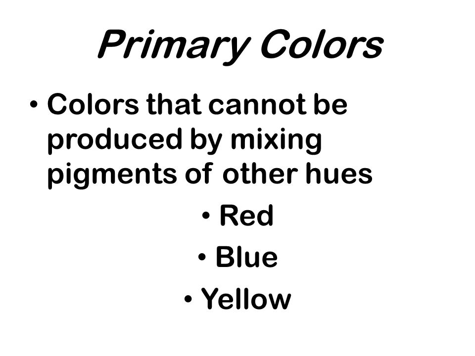 Primary Colors Colors that cannot be produced by mixing pigments of other hues Red Blue Yellow