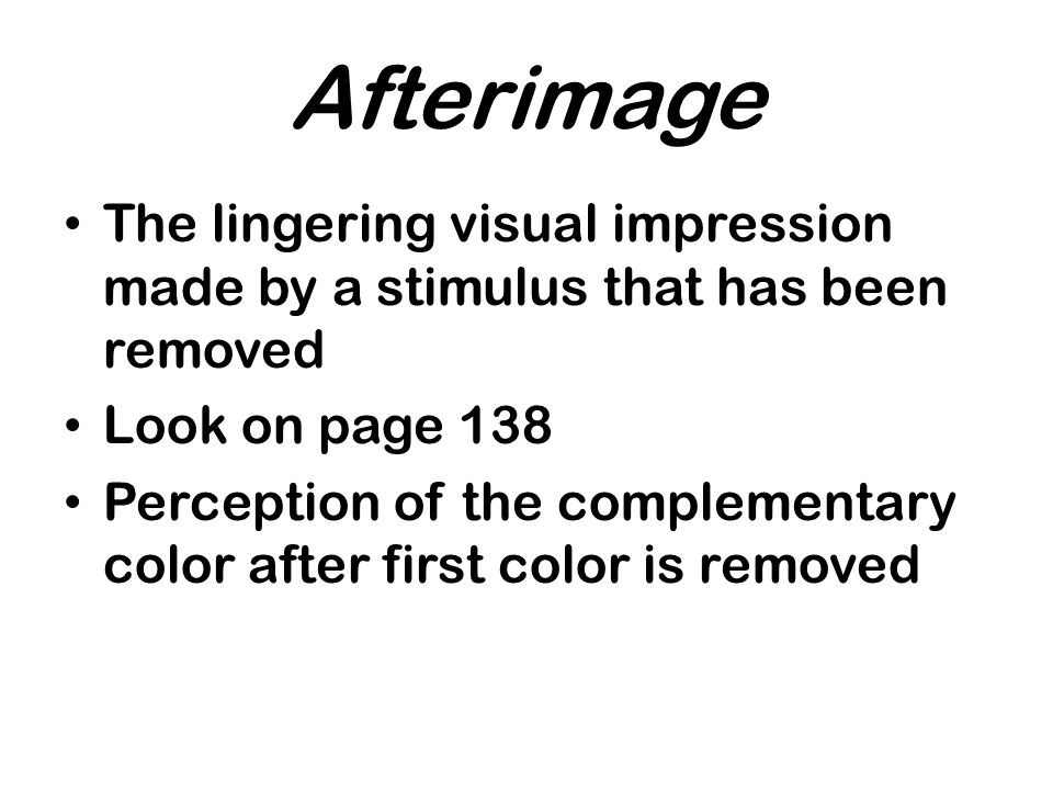 Afterimage The lingering visual impression made by a stimulus that has been removed. Look on page 138.