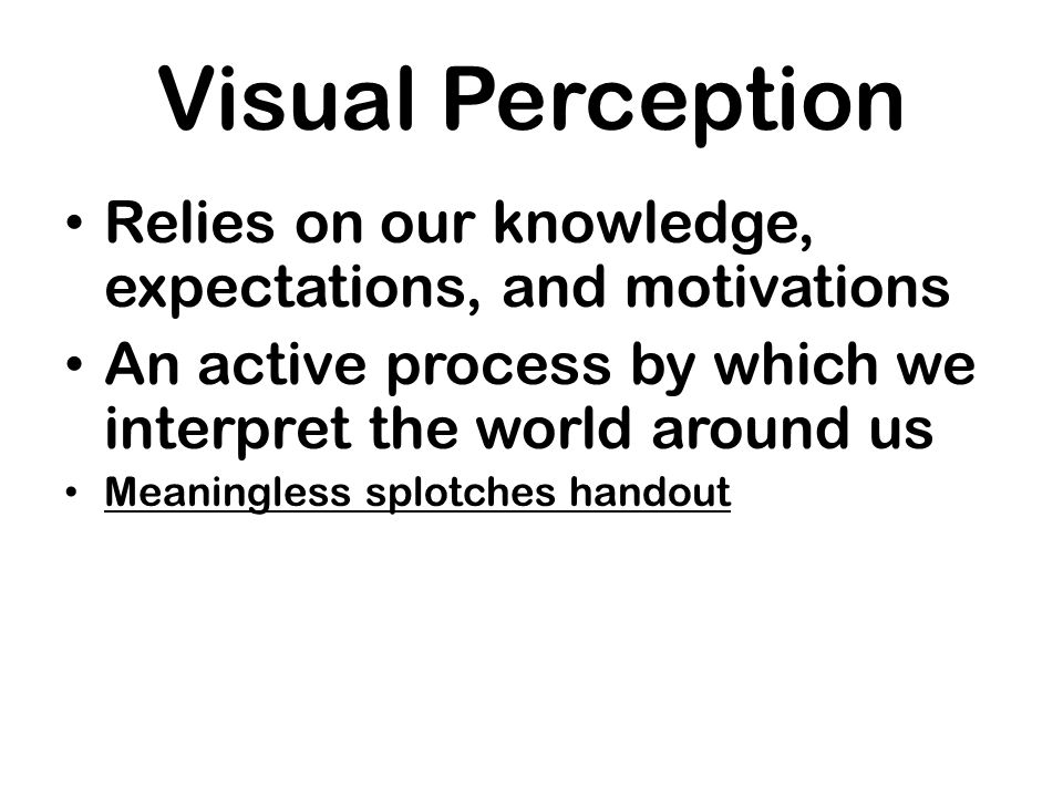 Visual Perception Relies on our knowledge, expectations, and motivations. An active process by which we interpret the world around us.