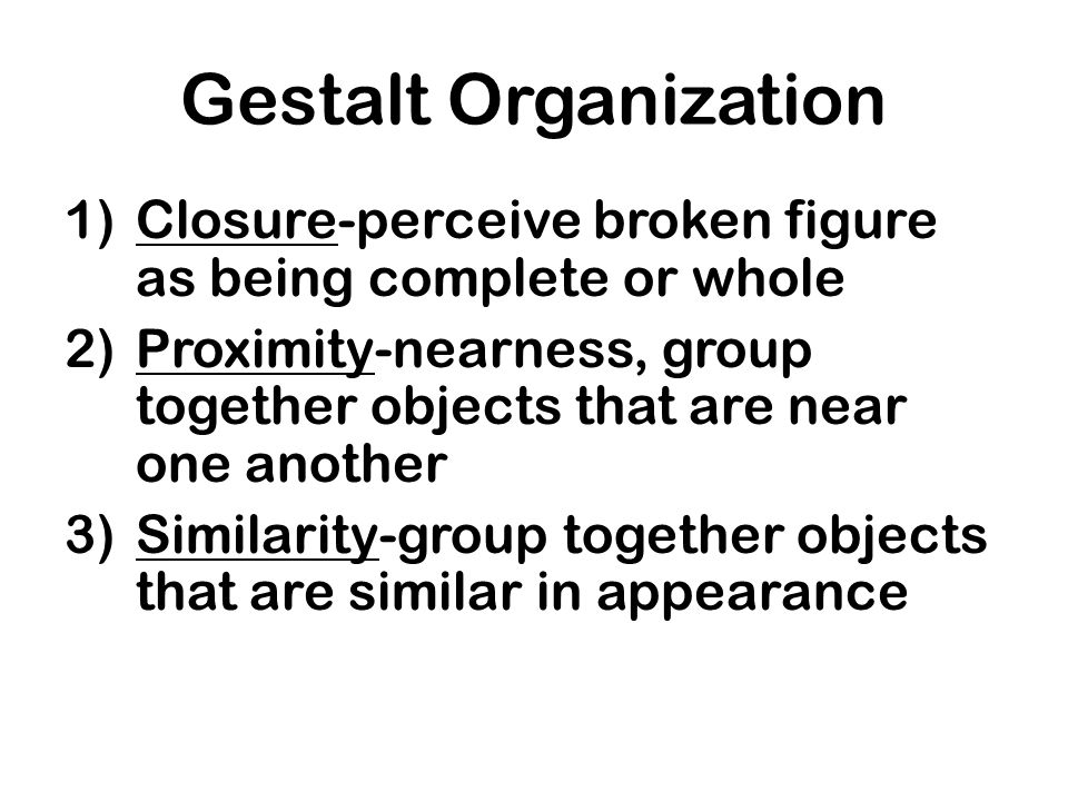 Gestalt Organization Closure-perceive broken figure as being complete or whole. Proximity-nearness, group together objects that are near one another.