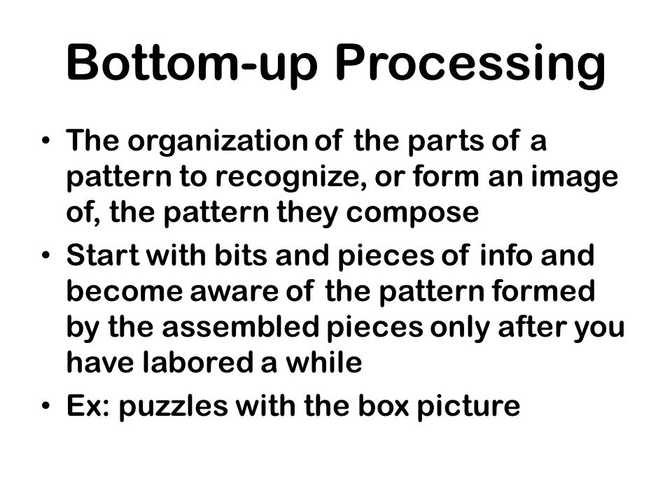 Bottom-up Processing The organization of the parts of a pattern to recognize, or form an image of, the pattern they compose.