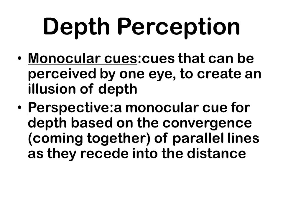 Depth PerceptionMonocular cues:cues that can be perceived by one eye, to create an illusion of depth.