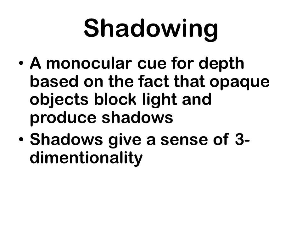 Shadowing A monocular cue for depth based on the fact that opaque objects block light and produce shadows.