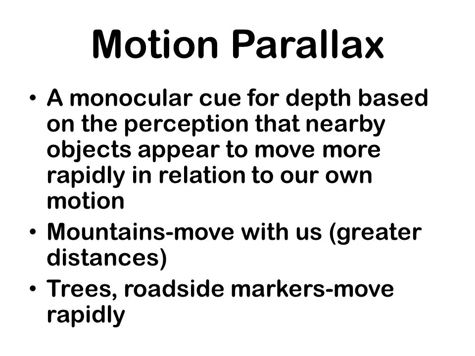 Motion ParallaxA monocular cue for depth based on the perception that nearby objects appear to move more rapidly in relation to our own motion.
